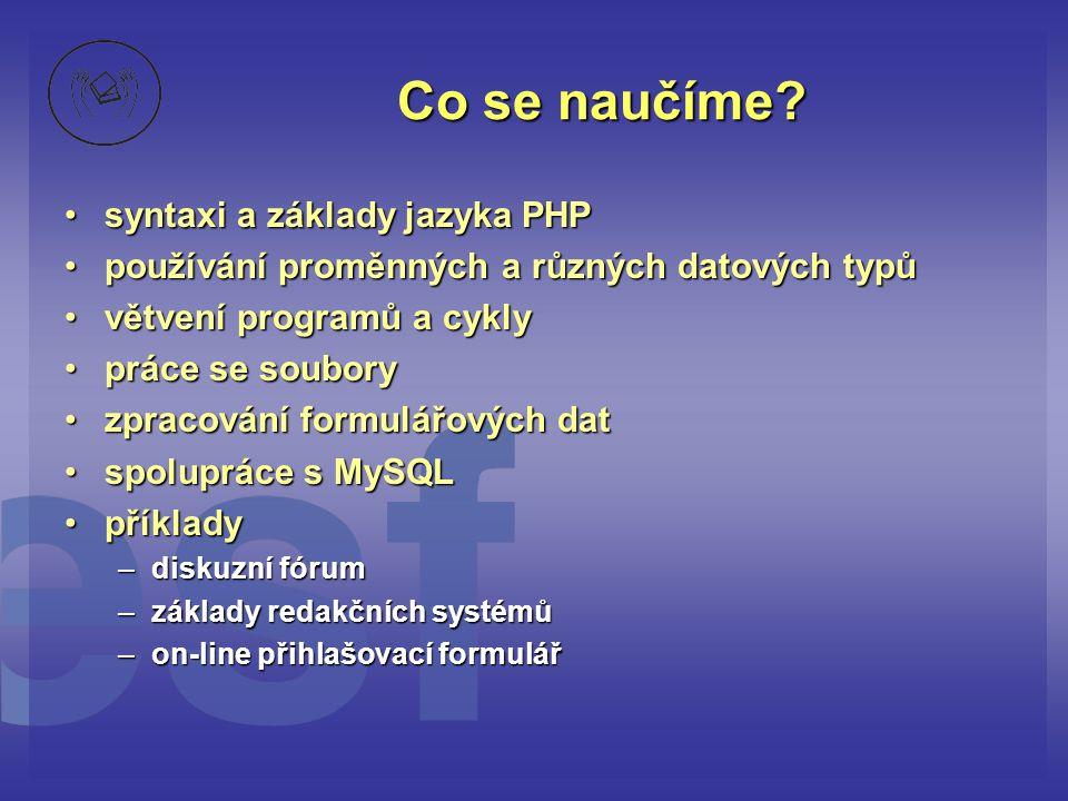 Co se naučíme? •syntaxi a základy jazyka PHP •používání proměnných a různých datových typů •větvení programů a cykly •práce se soubory •zpracování for