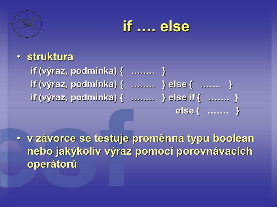 if …. else •struktura if (výraz, podmínka) { …….. } if (výraz, podmínka) { …….. } else { ……. } if (výraz, podmínka) { …….. } else if { ……. } else { ……