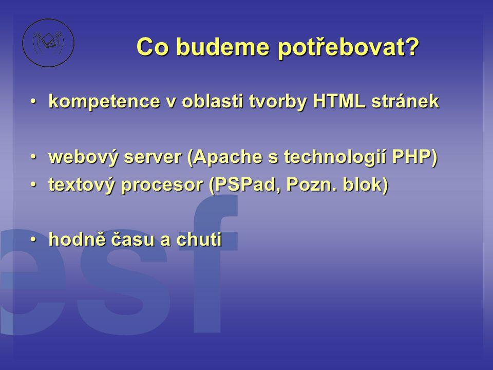 Co budeme potřebovat? •kompetence v oblasti tvorby HTML stránek •webový server (Apache s technologií PHP) •textový procesor (PSPad, Pozn. blok) •hodně