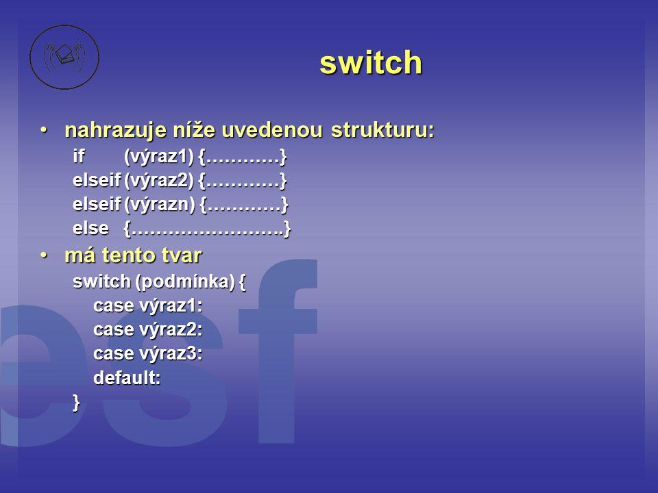 switch •nahrazuje níže uvedenou strukturu: if (výraz1) {…………} elseif (výraz2) {…………} elseif (výrazn) {…………} else {…………………….} •má tento tvar switch (po