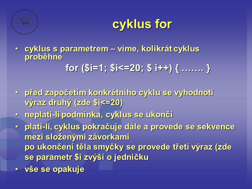 cyklus for •cyklus s parametrem – víme, kolikrát cyklus proběhne for ($i=1; $i<=20; $ i++) { ……. } •před započetím konkrétního cyklu se vyhodnotí výra