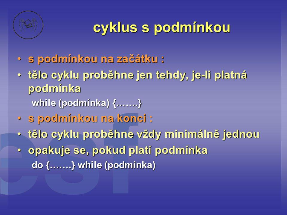 cyklus s podmínkou •s podmínkou na začátku : •tělo cyklu proběhne jen tehdy, je-li platná podmínka while (podmínka) {…….} •s podmínkou na konci : •těl