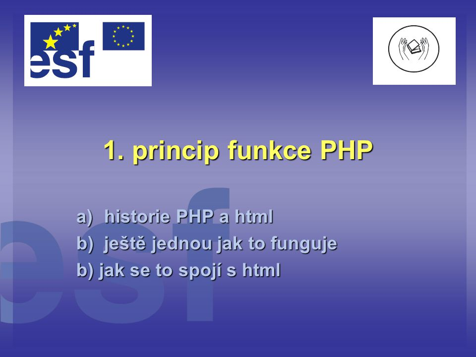 1. princip funkce PHP a)historie PHP a html b)ještě jednou jak to funguje b) jak se to spojí s html