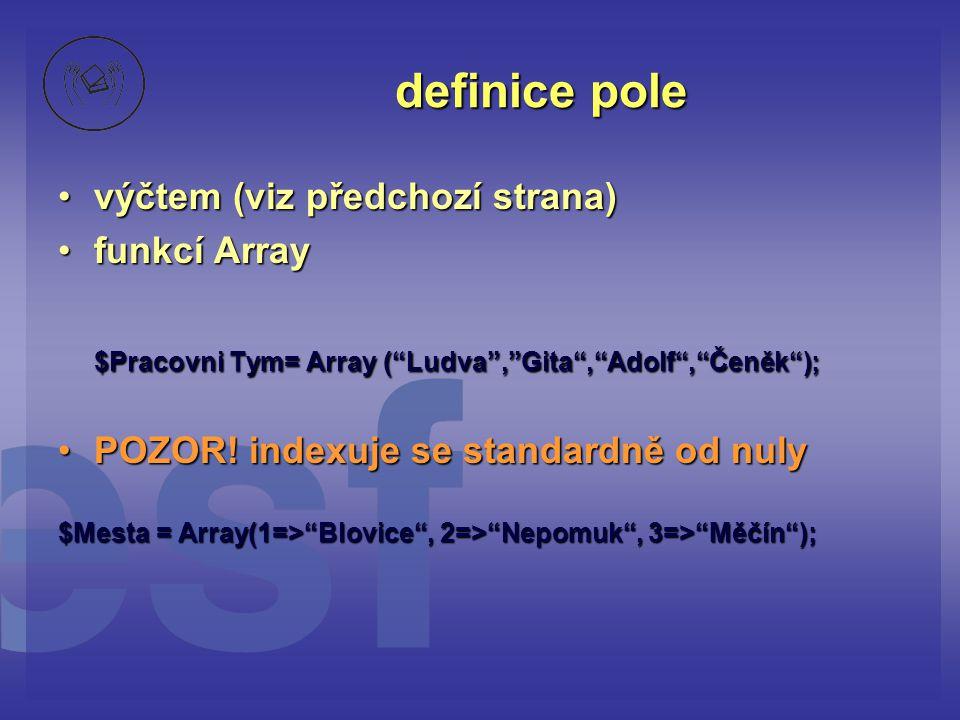 """definice pole •výčtem (viz předchozí strana) •funkcí Array $Pracovni Tym= Array (""""Ludva"""",""""Gita"""",""""Adolf"""",""""Čeněk""""); •POZOR! indexuje se standardně od nu"""