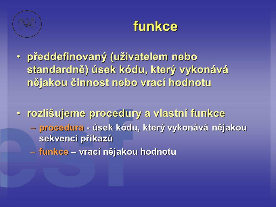funkce •předdefinovaný (uživatelem nebo standardně) úsek kódu, který vykonává nějakou činnost nebo vrací hodnotu •rozlišujeme procedury a vlastní funk