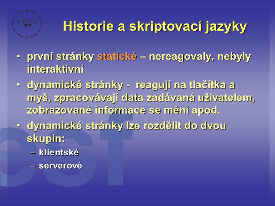Historie a skriptovací jazyky •první stránky statické – nereagovaly, nebyly interaktivní •dynamické stránky - reagují na tlačítka a myš, zpracovávají