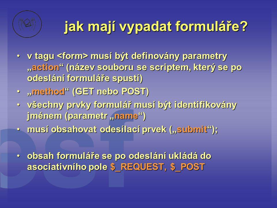 """jak mají vypadat formuláře? •v tagu musí být definovány parametry """"action"""" (název souboru se scriptem, který se po odeslání formuláře spustí) •""""method"""