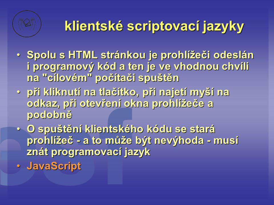 klientské scriptovací jazyky •Spolu s HTML stránkou je prohlížeči odeslán i programový kód a ten je ve vhodnou chvíli na