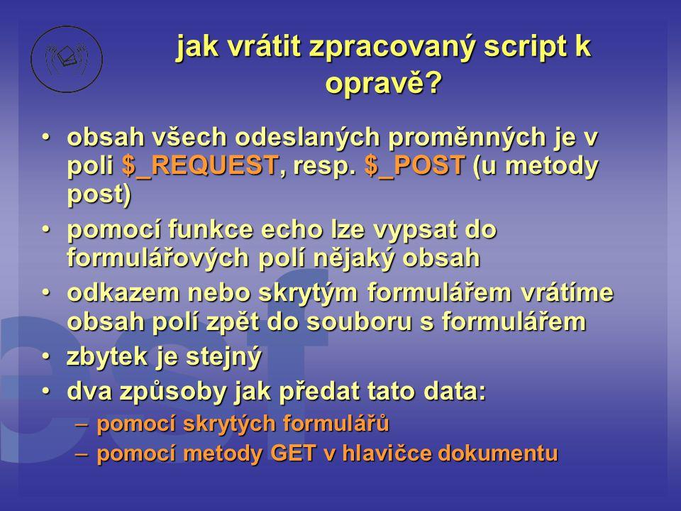 jak vrátit zpracovaný script k opravě? •obsah všech odeslaných proměnných je v poli $_REQUEST, resp. $_POST (u metody post) •pomocí funkce echo lze vy