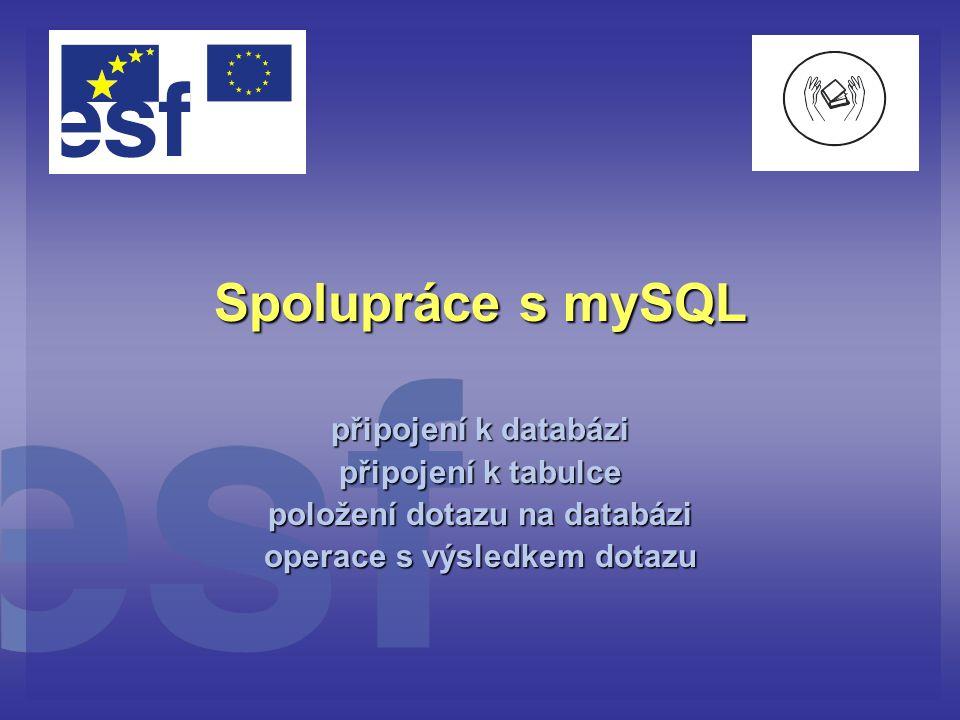 Spolupráce s mySQL připojení k databázi připojení k tabulce položení dotazu na databázi operace s výsledkem dotazu