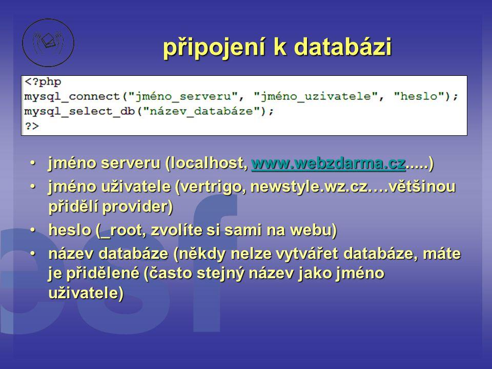 připojení k databázi •jméno serveru (localhost, www.webzdarma.cz.....) www.webzdarma.cz •jméno uživatele (vertrigo, newstyle.wz.cz….většinou přidělí p