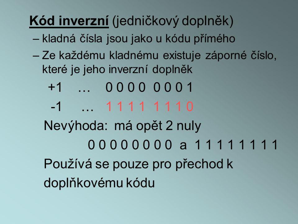 Kód inverzní (jedničkový doplněk) –kladná čísla jsou jako u kódu přímého –Ze každému kladnému existuje záporné číslo, které je jeho inverzní doplněk +1 … 0 0 0 0 0 0 0 1 -1 … 1 1 1 1 1 1 1 0 Nevýhoda: má opět 2 nuly 0 0 0 0 0 0 0 0 a 1 1 1 1 1 1 1 1 Používá se pouze pro přechod k doplňkovému kódu