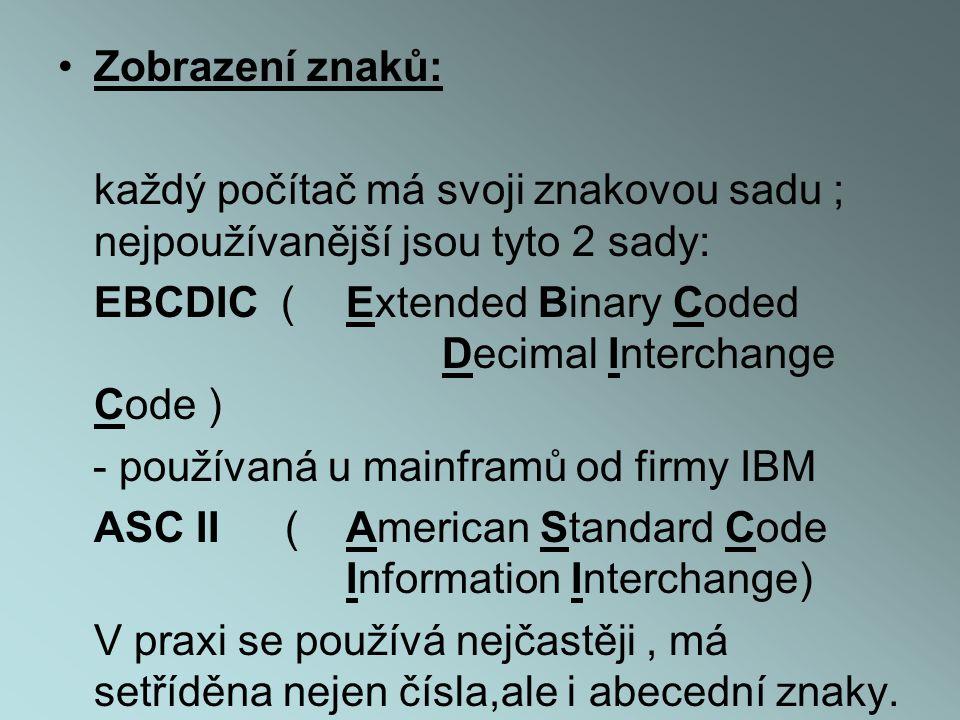 •Zobrazení znaků: každý počítač má svoji znakovou sadu ; nejpoužívanější jsou tyto 2 sady: EBCDIC (Extended Binary Coded Decimal Interchange Code ) - používaná u mainframů od firmy IBM ASC II ( American Standard Code Information Interchange) V praxi se používá nejčastěji, má setříděna nejen čísla,ale i abecední znaky.