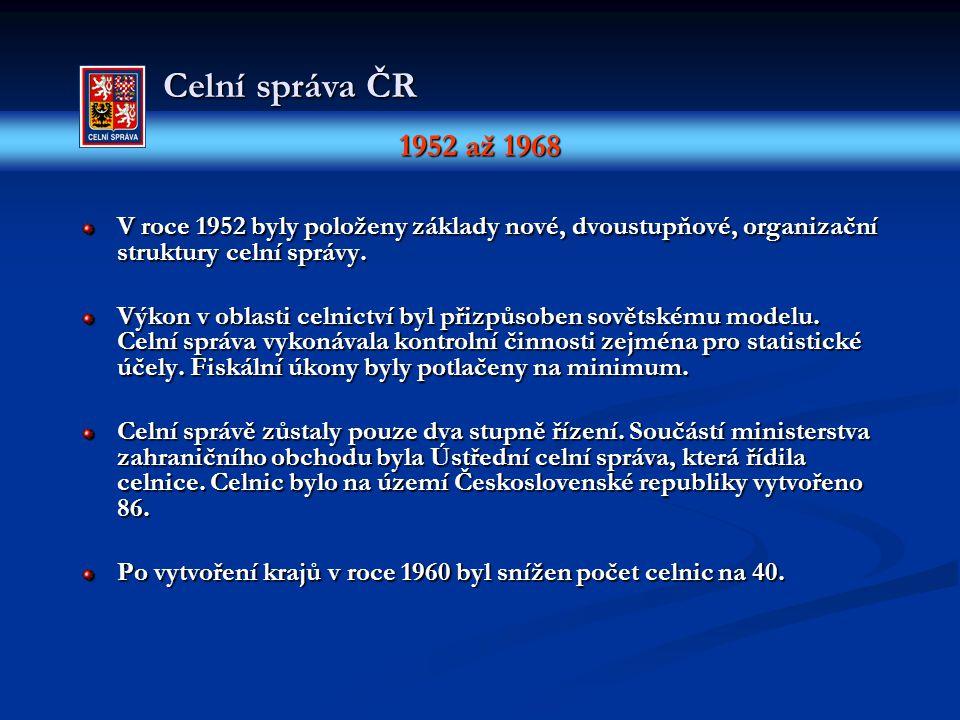 1952 až 1968 Celní správa ČR V roce 1952 byly položeny základy nové, dvoustupňové, organizační struktury celní správy. Výkon v oblasti celnictví byl p