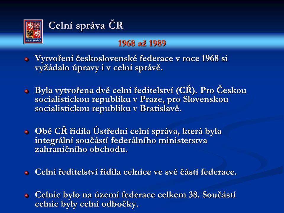 1968 až 1989 Celní správa ČR Vytvoření československé federace v roce 1968 si vyžádalo úpravy i v celní správě. Byla vytvořena dvě celní ředitelství (