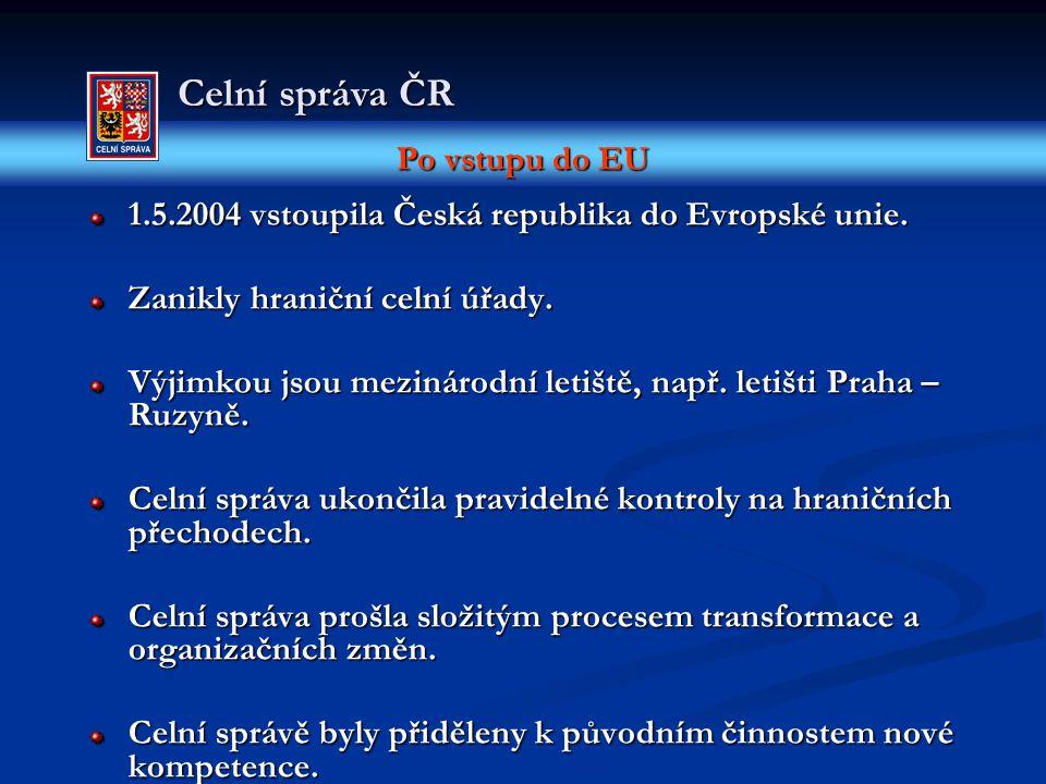 Po vstupu do EU Celní správa ČR 1.5.2004 vstoupila Česká republika do Evropské unie. Zanikly hraniční celní úřady. Výjimkou jsou mezinárodní letiště,