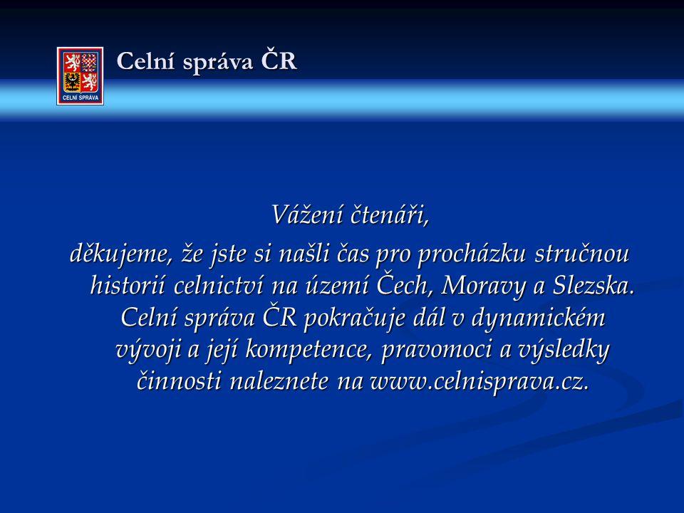 Celní správa ČR Vážení čtenáři, děkujeme, že jste si našli čas pro procházku stručnou historií celnictví na území Čech, Moravy a Slezska. Celní správa