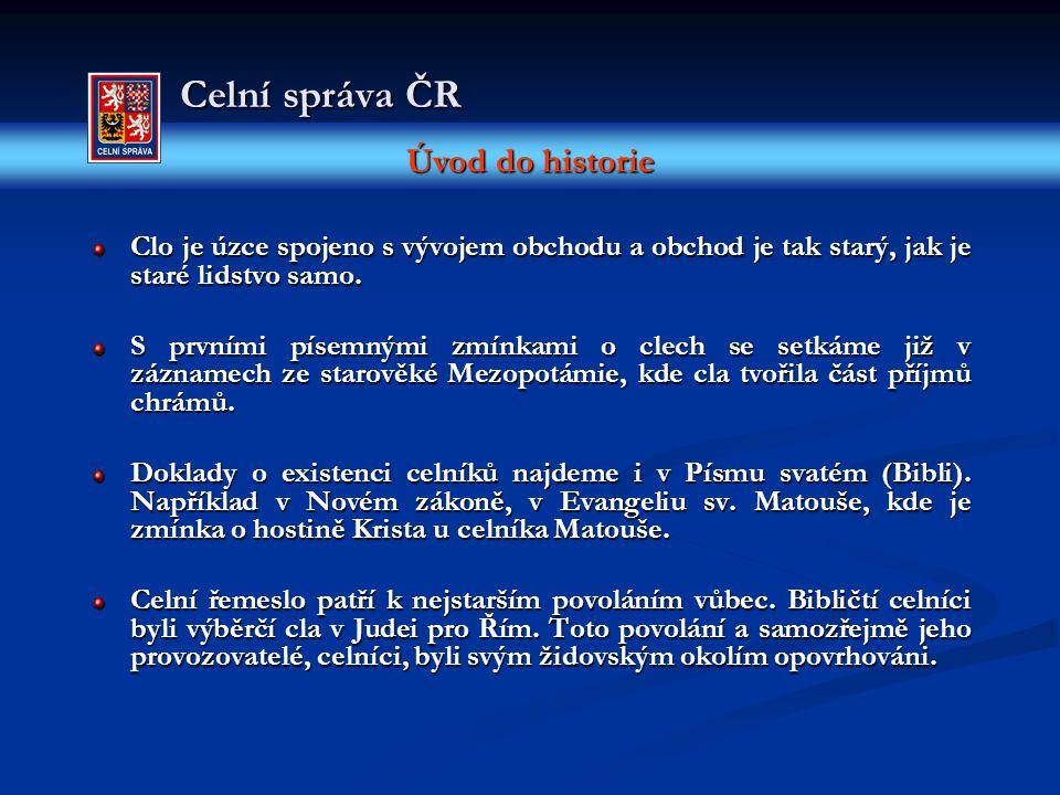 Úvod do historie Celní správa ČR Clo je úzce spojeno s vývojem obchodu a obchod je tak starý, jak je staré lidstvo samo. S prvními písemnými zmínkami