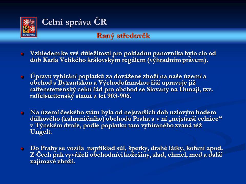Raný středověk Celní správa ČR Vzhledem ke své důležitosti pro pokladnu panovníka bylo clo od dob Karla Velikého královským regálem (výhradním právem)