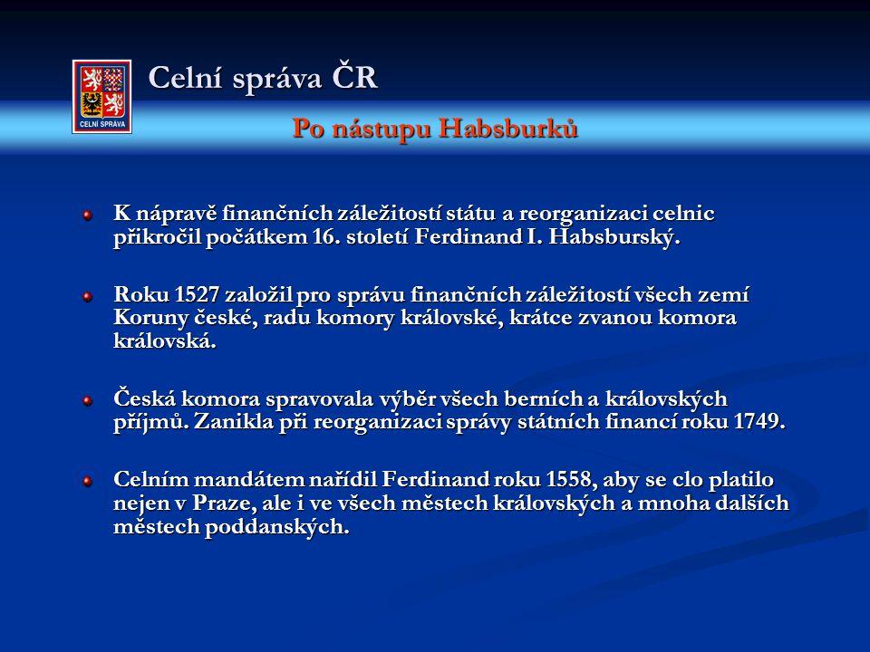 Po nástupu Habsburků Celní správa ČR K nápravě finančních záležitostí státu a reorganizaci celnic přikročil počátkem 16. století Ferdinand I. Habsburs