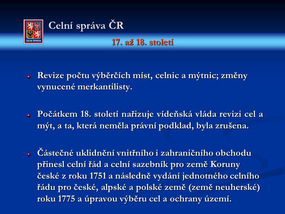 17. až 18. století Celní správa ČR Revize počtu výběrčích míst, celnic a mýtnic; změny vynucené merkantilisty. Počátkem 18. století nařizuje vídeňská