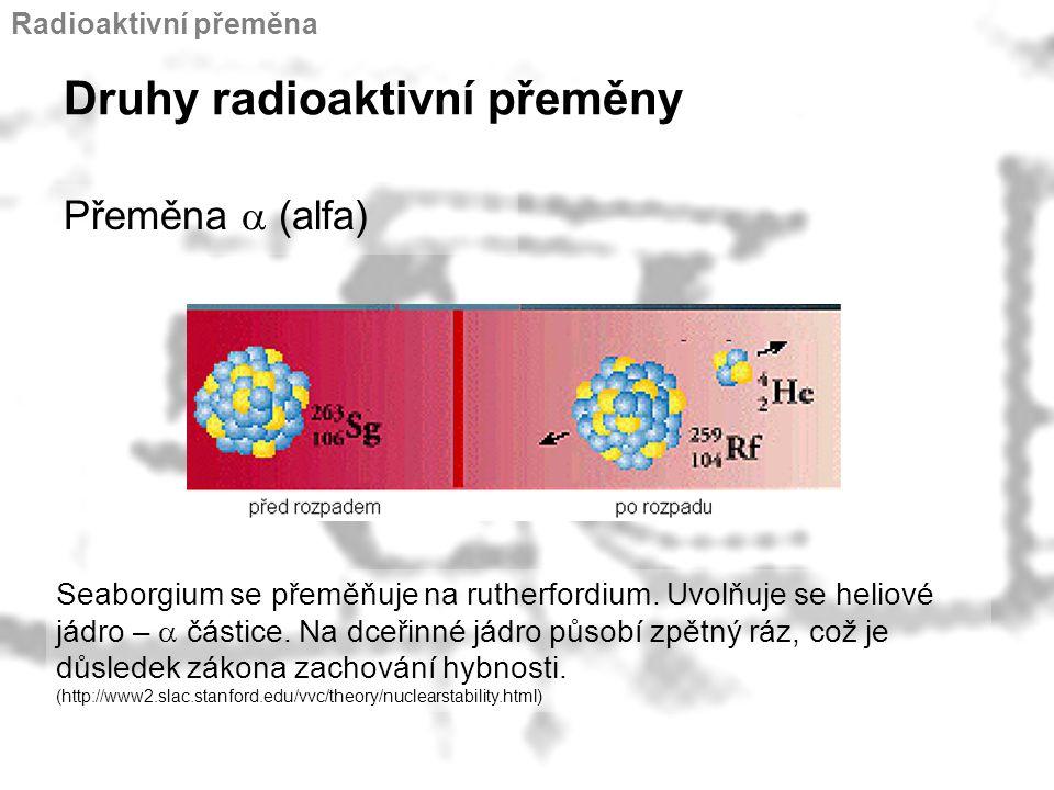 Druhy radioaktivní přeměny Přeměna  (alfa) Seaborgium se přeměňuje na rutherfordium. Uvolňuje se heliové jádro –  částice. Na dceřinné jádro působí