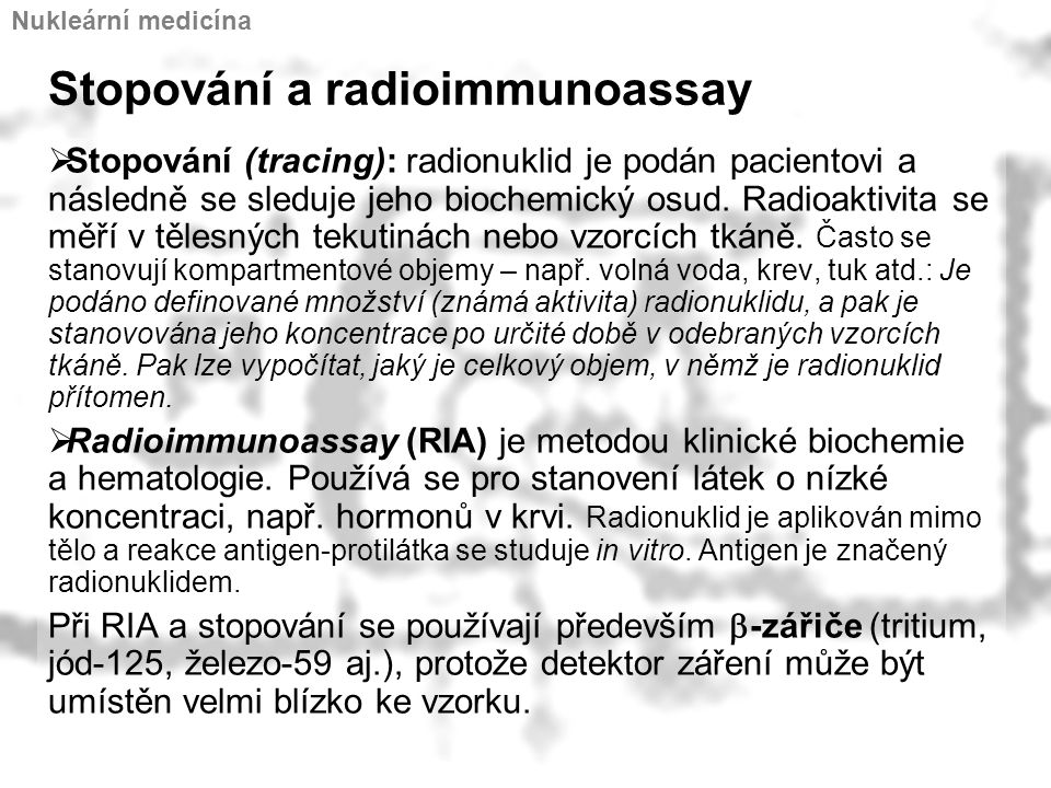 Stopování a radioimmunoassay  Stopování (tracing): radionuklid je podán pacientovi a následně se sleduje jeho biochemický osud. Radioaktivita se měří