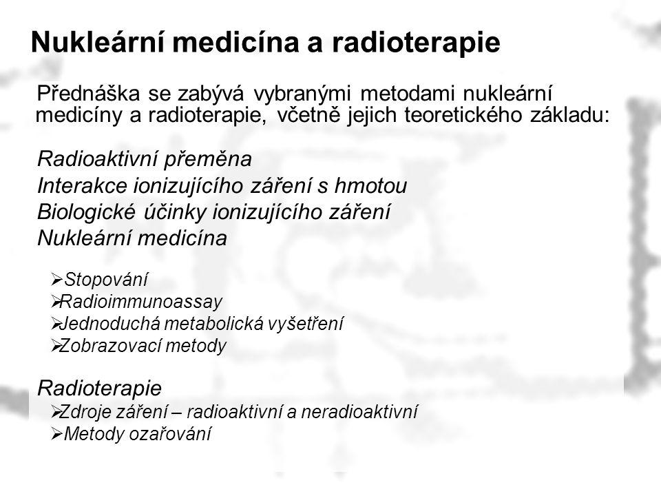 Nukleární medicína a radioterapie Přednáška se zabývá vybranými metodami nukleární medicíny a radioterapie, včetně jejich teoretického základu: Radioa