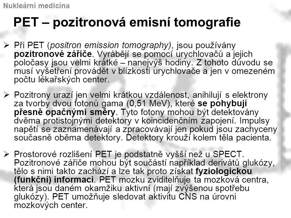 PET – pozitronová emisní tomografie  Při PET (positron emission tomography), jsou používány pozitronové zářiče. Vyrábějí se pomocí urychlovačů a jeji