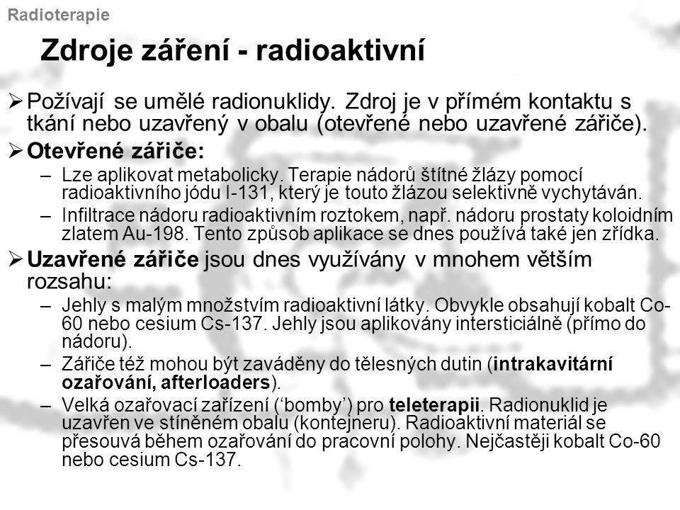Zdroje záření - radioaktivní  Požívají se umělé radionuklidy. Zdroj je v přímém kontaktu s tkání nebo uzavřený v obalu (otevřené nebo uzavřené zářiče