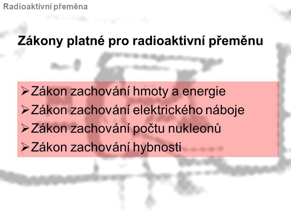 Zákony platné pro radioaktivní přeměnu  Zákon zachování hmoty a energie  Zákon zachování elektrického náboje  Zákon zachování počtu nukleonů  Záko