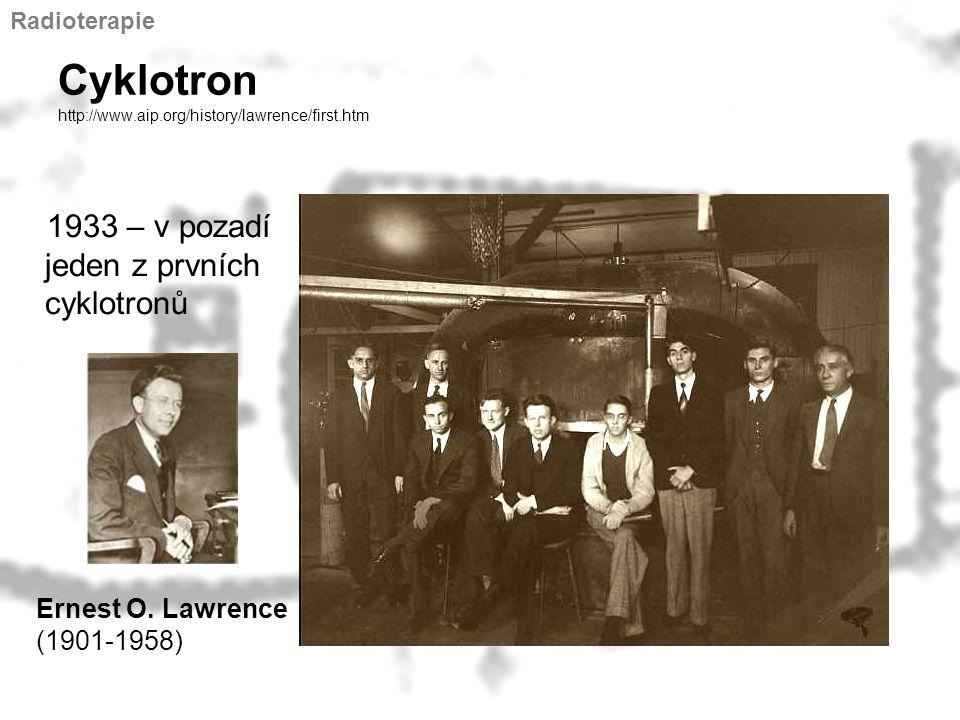 Cyklotron http://www.aip.org/history/lawrence/first.htm 1933 – v pozadí jeden z prvních cyklotronů Ernest O. Lawrence (1901-1958) Radioterapie