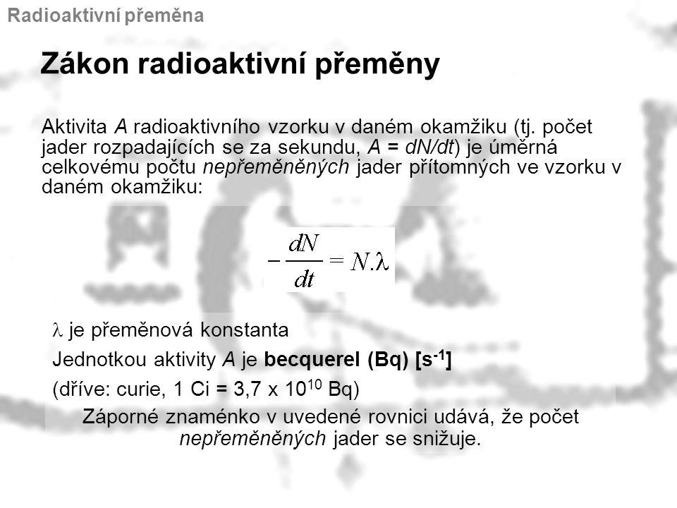 Zákon radioaktivní přeměny Aktivita A radioaktivního vzorku v daném okamžiku (tj. počet jader rozpadajících se za sekundu, A = dN/dt) je úměrná celkov