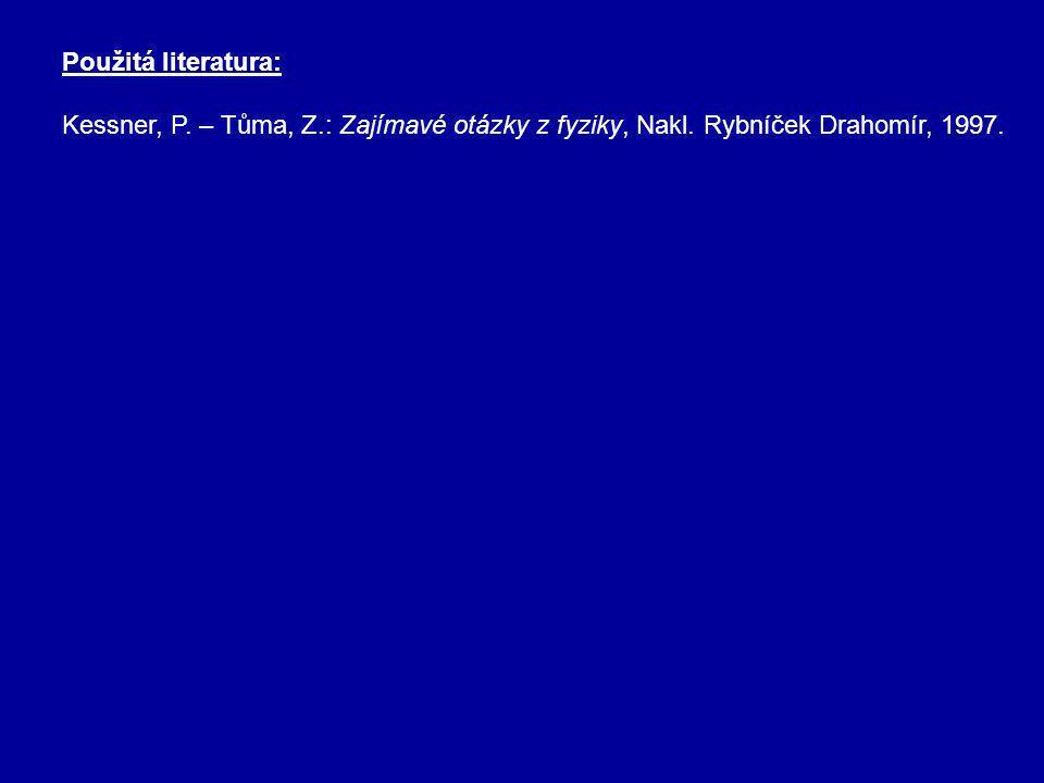 Použitá literatura: Kessner, P. – Tůma, Z.: Zajímavé otázky z fyziky, Nakl. Rybníček Drahomír, 1997.