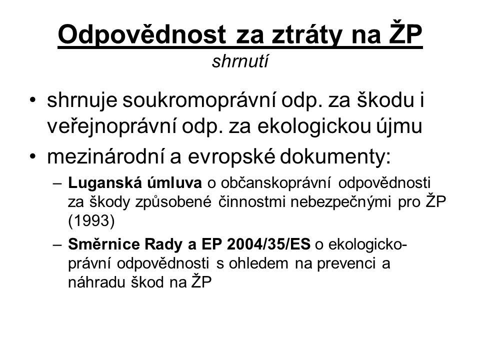 Odpovědnost za ztráty na ŽP shrnutí •shrnuje soukromoprávní odp. za škodu i veřejnoprávní odp. za ekologickou újmu •mezinárodní a evropské dokumenty: