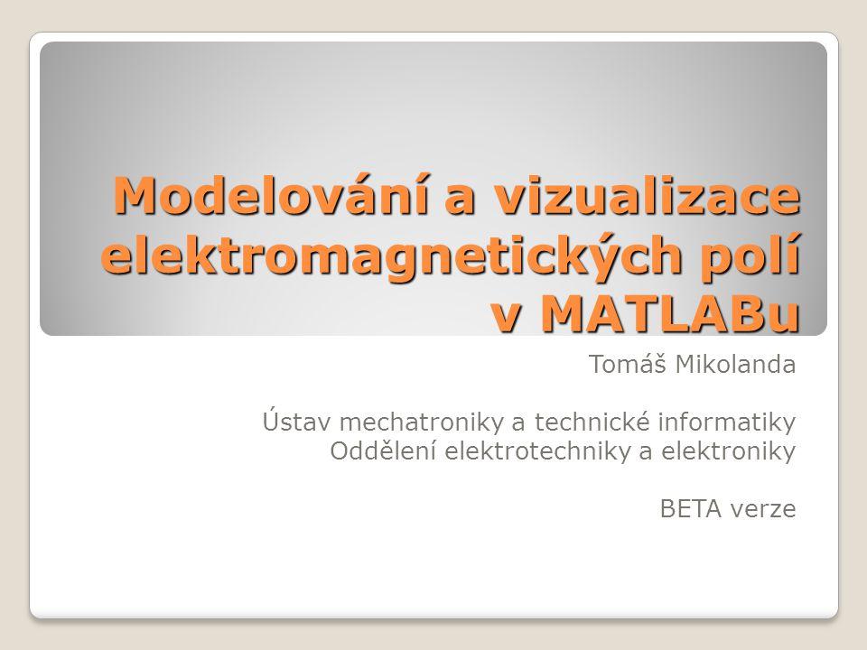 Modelování a vizualizace elektromagnetických polí v MATLABu Tomáš Mikolanda Ústav mechatroniky a technické informatiky Oddělení elektrotechniky a elektroniky BETA verze