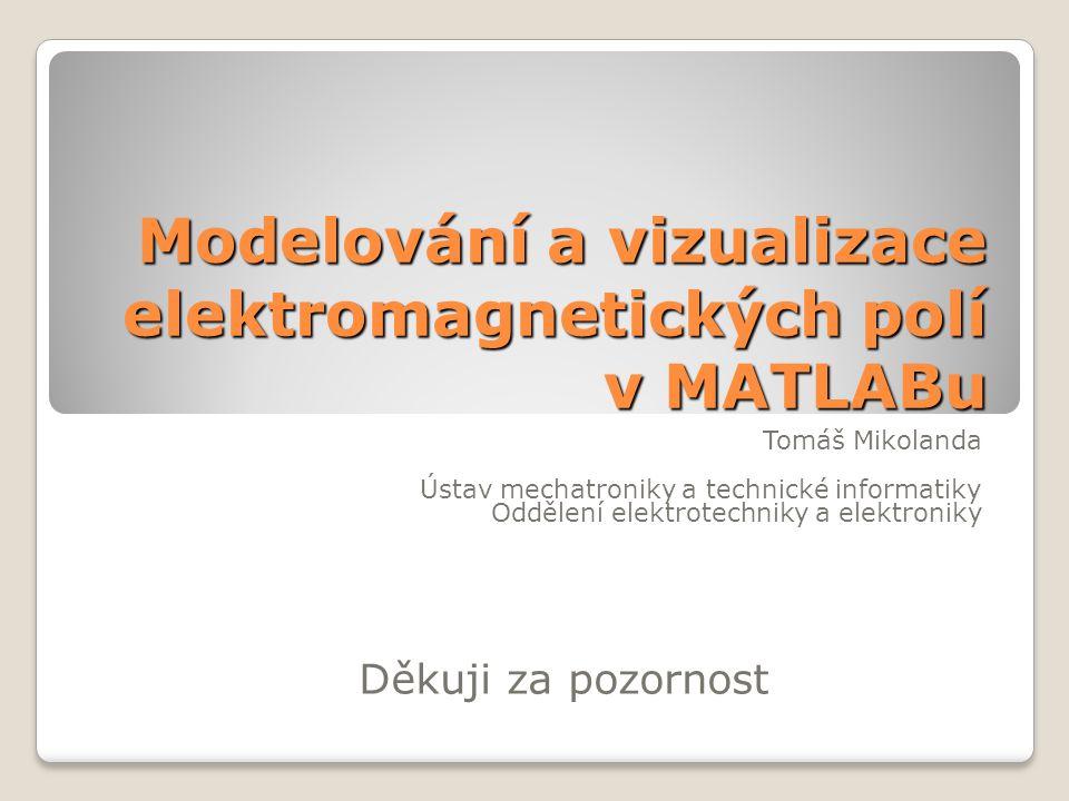Modelování a vizualizace elektromagnetických polí v MATLABu Tomáš Mikolanda Ústav mechatroniky a technické informatiky Oddělení elektrotechniky a elektroniky Děkuji za pozornost