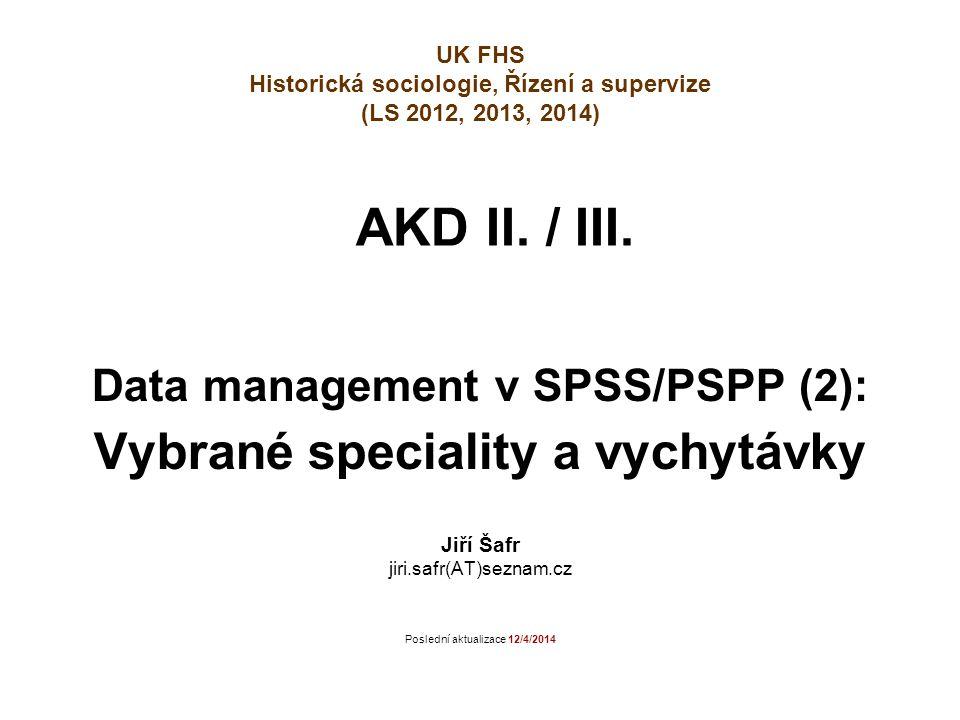 AKD II. / III. Data management v SPSS/PSPP (2): Vybrané speciality a vychytávky Jiří Šafr jiri.safr(AT)seznam.cz Poslední aktualizace 12/4/2014 UK FHS
