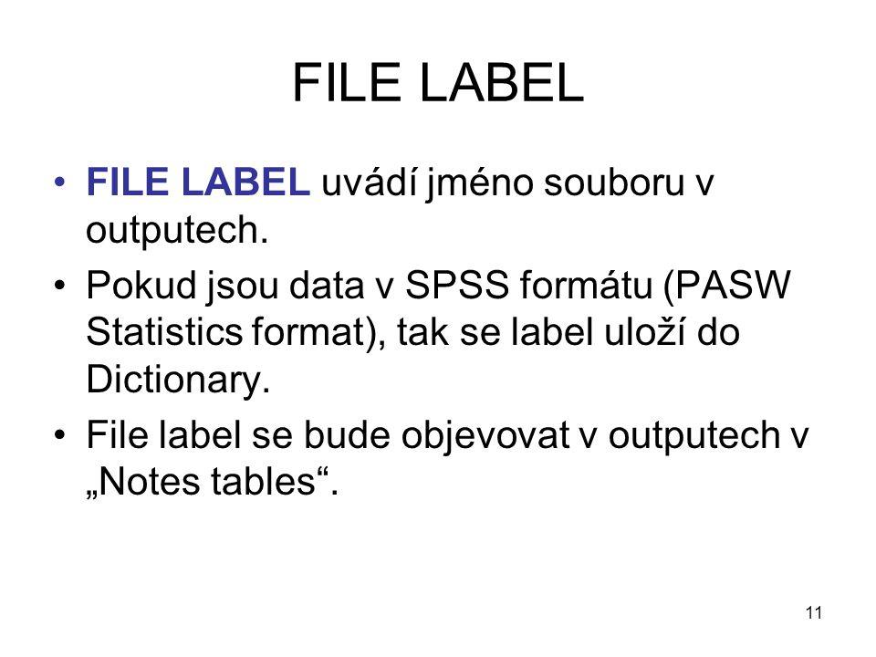 11 FILE LABEL •FILE LABEL uvádí jméno souboru v outputech. •Pokud jsou data v SPSS formátu (PASW Statistics format), tak se label uloží do Dictionary.