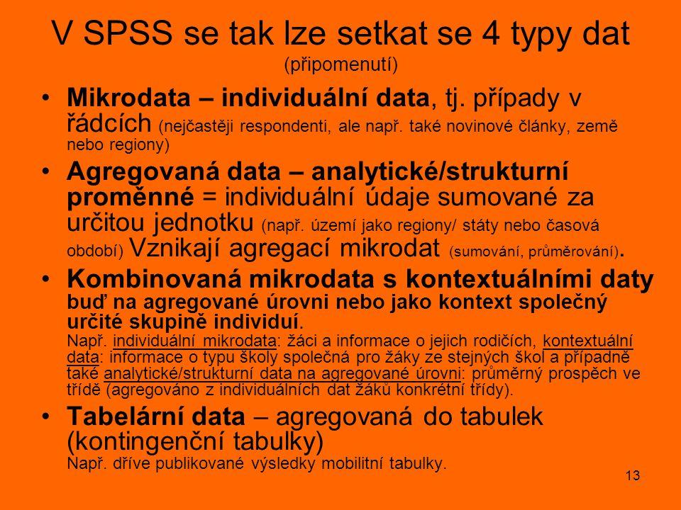 13 V SPSS se tak lze setkat se 4 typy dat (připomenutí) •Mikrodata – individuální data, tj. případy v řádcích (nejčastěji respondenti, ale např. také