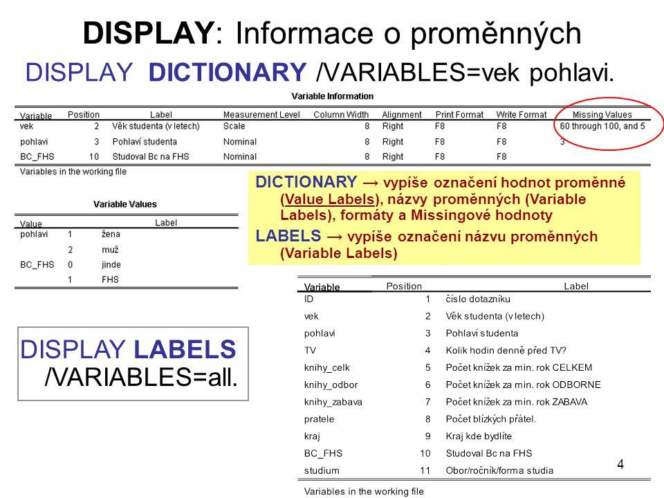 4 DISPLAY: Informace o proměnných DISPLAY DICTIONARY /VARIABLES=vek pohlavi. DISPLAY LABELS /VARIABLES=all. DICTIONARY → vypíše označení hodnot proměn