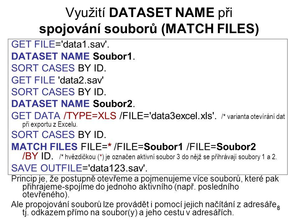 8 Využití DATASET NAME při spojování souborů (MATCH FILES) GET FILE='data1.sav'. DATASET NAME Soubor1. SORT CASES BY ID. GET FILE 'data2.sav' SORT CAS
