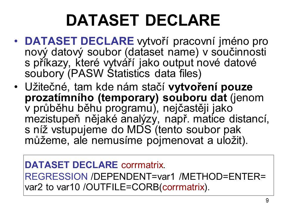 9 DATASET DECLARE •DATASET DECLARE vytvoří pracovní jméno pro nový datový soubor (dataset name) v součinnosti s příkazy, které vytváří jako output nov