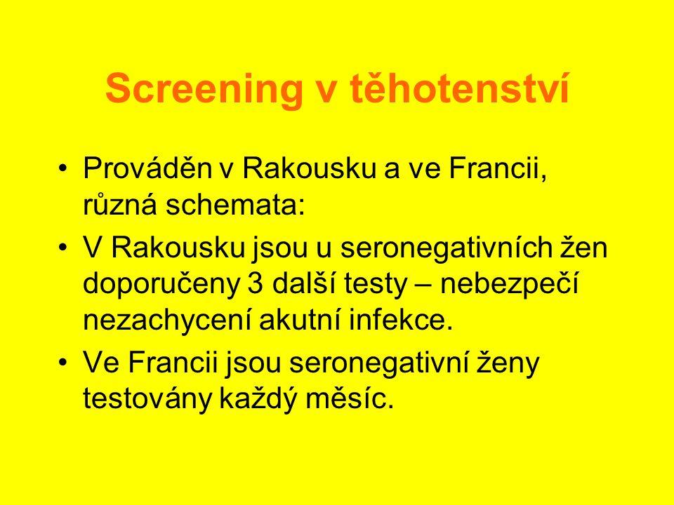 Screening v těhotenství •Prováděn v Rakousku a ve Francii, různá schemata: •V Rakousku jsou u seronegativních žen doporučeny 3 další testy – nebezpečí