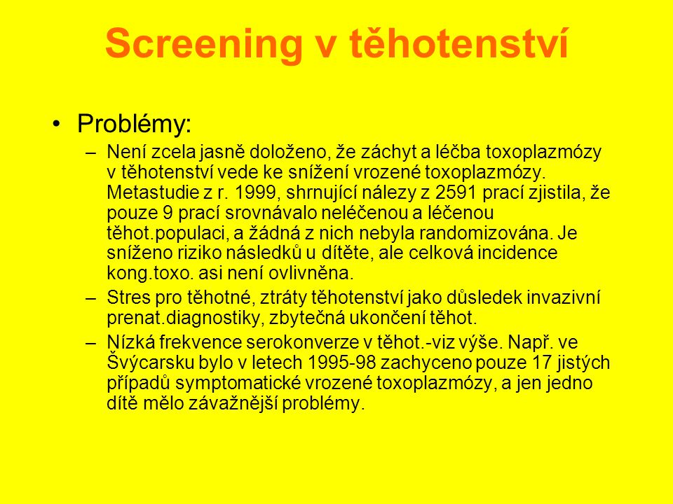 Screening v těhotenství •Problémy: –Není zcela jasně doloženo, že záchyt a léčba toxoplazmózy v těhotenství vede ke snížení vrozené toxoplazmózy. Meta