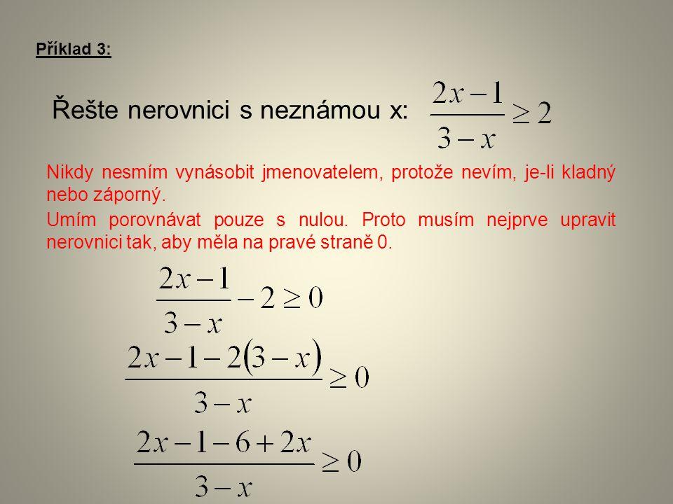 Příklad 3: Řešte nerovnici s neznámou x: Nikdy nesmím vynásobit jmenovatelem, protože nevím, je-li kladný nebo záporný. Umím porovnávat pouze s nulou.
