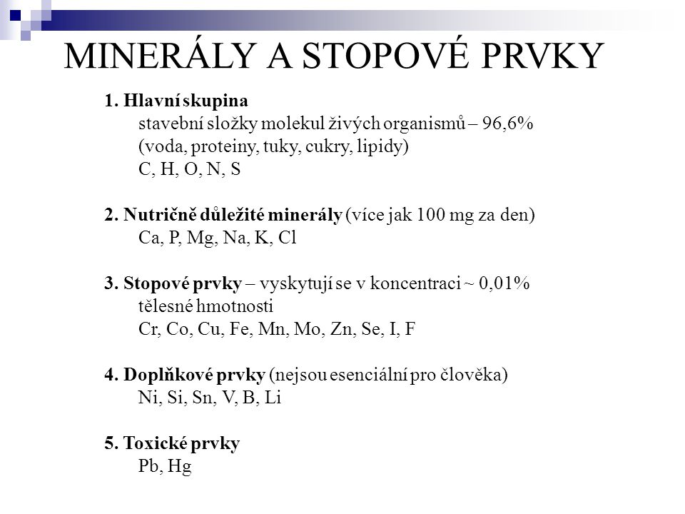 MINERÁLY A STOPOVÉ PRVKY 1. Hlavní skupina stavební složky molekul živých organismů – 96,6% (voda, proteiny, tuky, cukry, lipidy) C, H, O, N, S 2. Nut