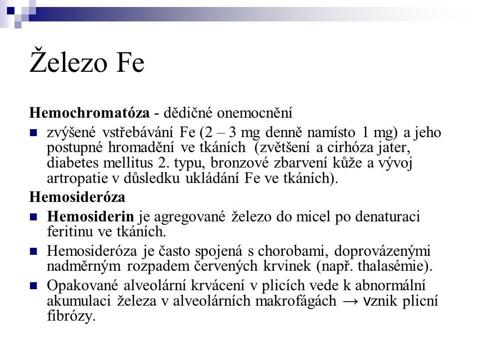 Železo Fe Hemochromatóza - dědičné onemocnění  zvýšené vstřebávání Fe (2 – 3 mg denně namísto 1 mg) a jeho postupné hromadění ve tkáních (zvětšení a