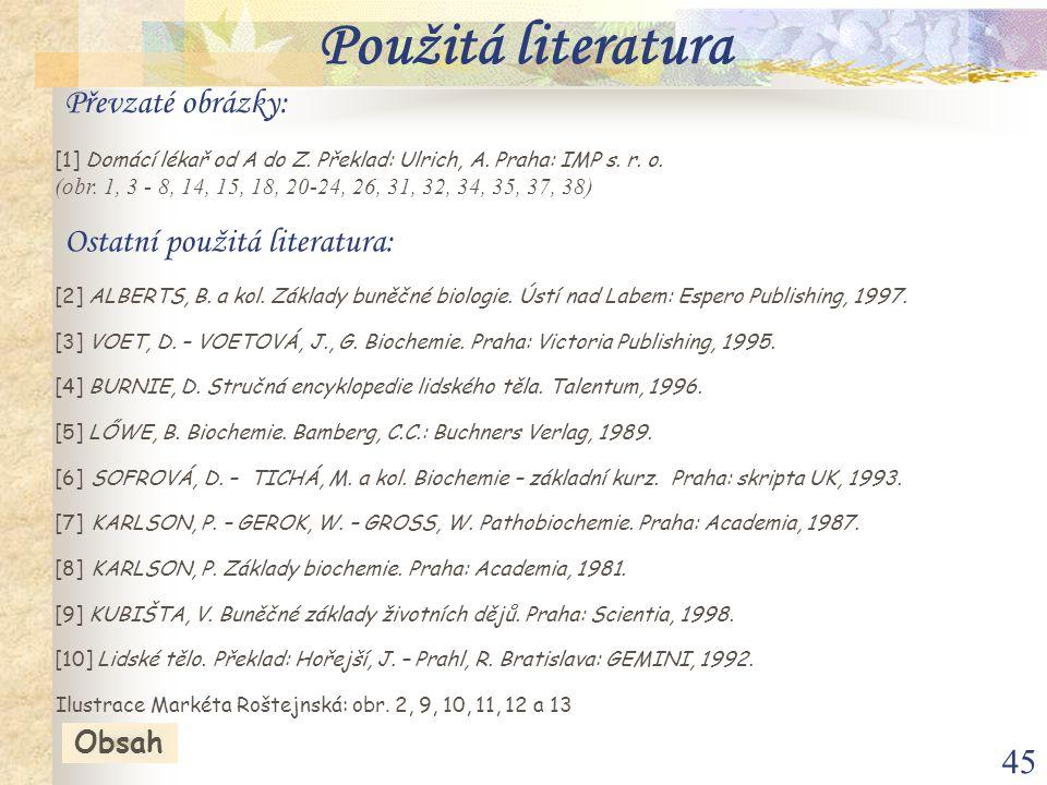 45 [10] Lidské tělo. Překlad: Hořejší, J. – Prahl, R. Bratislava: GEMINI, 1992. [2] ALBERTS, B. a kol. Základy buněčné biologie. Ústí nad Labem: Esper