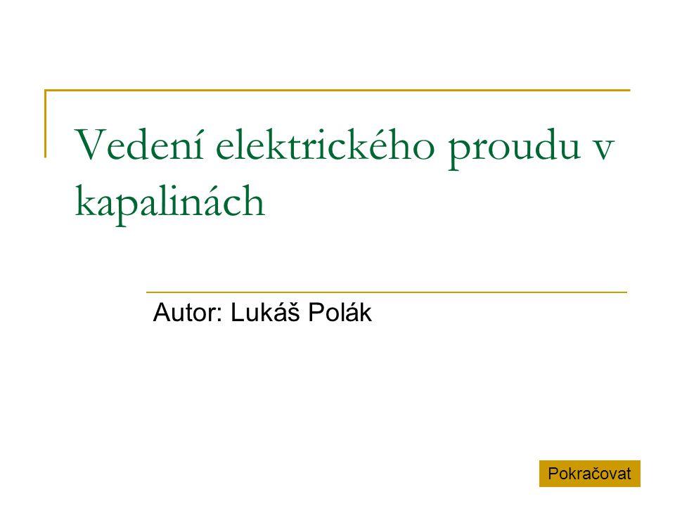 Vedení elektrického proudu v kapalinách Autor: Lukáš Polák Pokračovat